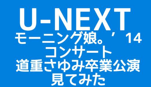 【レビュー】U-NEXTでモーニング娘。'14コンサートツアー 道重さゆみ卒業公演を見てみた